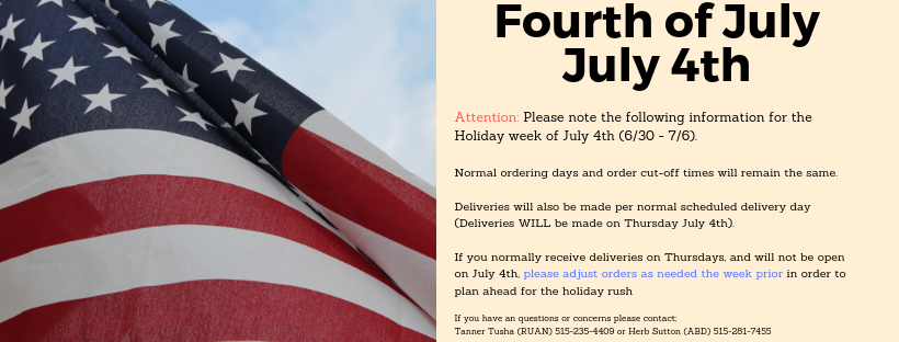 Attention: Please note the following information for the Holiday week of July 4th (6/30 - 7/6). Normal ordering days and order cut-off times will remain the same. Deliveries will also be made per normal scheduled delivery day (Deliveries WILL be made on Thursday July 4th). If you normally receive deliveries on Thursdays, and will not be open on July 4th, please adjust orders as needed the week prior in order to plan ahead for the holiday rush If you have an questions or concerns please contact;  Tanner Tusha (RUAN) 515-235-4409 or Herb Sutton (ABD) 515-281-7455