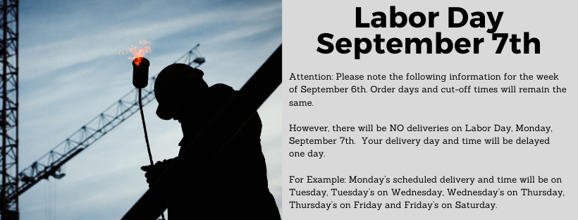Attention: Please note the following information for the week of September 6th. Order days and cut-off times will remain the same.  However, there will be NO deliveries on Labor Day, Monday, September 7th.  Your delivery day and time will be delayed one day.  For Example: Monday's scheduled delivery and time will be on Tuesday, Tuesday's on Wednesday, Wednesday's on Thursday, Thursday's on Friday and Friday's on Saturday.. contact tanner at ruan transportation with any questions. ttusha@ruan.com or call 5152354409