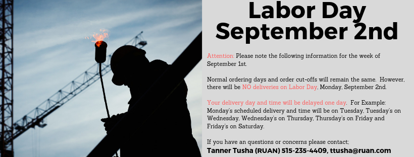 Labor Day Banner for Holiday Schedule, Attention: Please note the following information for the week of September 1st.  Normal ordering days and order cut-offs will remain the same.  However, there will be NO deliveries on Labor Day, Monday, September 2nd.  Your delivery day and time will be delayed one day.  For Example: Monday's scheduled delivery and time will be on Tuesday, Tuesday's on Wednesday, Wednesday's on Thursday, Thursday's on Friday and Friday's on Saturday.