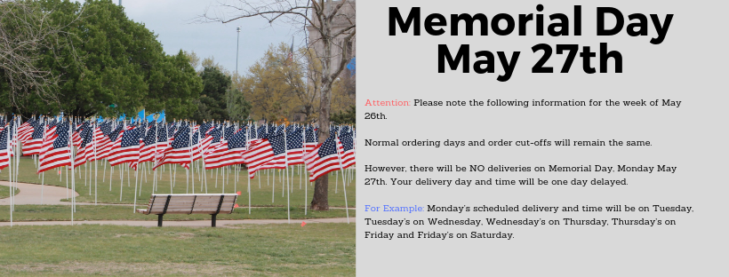 Attention: Please note the following information for the week of May 26th.  Normal ordering days and order cut-offs will remain the same.  However, there will be NO deliveries on Memorial Day, Monday May 27th.  Your delivery day and time will be one day delayed.  For Example: Monday's scheduled delivery and time will be on Tuesday, Tuesday's on Wednesday, Wednesday's on Thursday, Thursday's on Friday and Friday's on Saturday